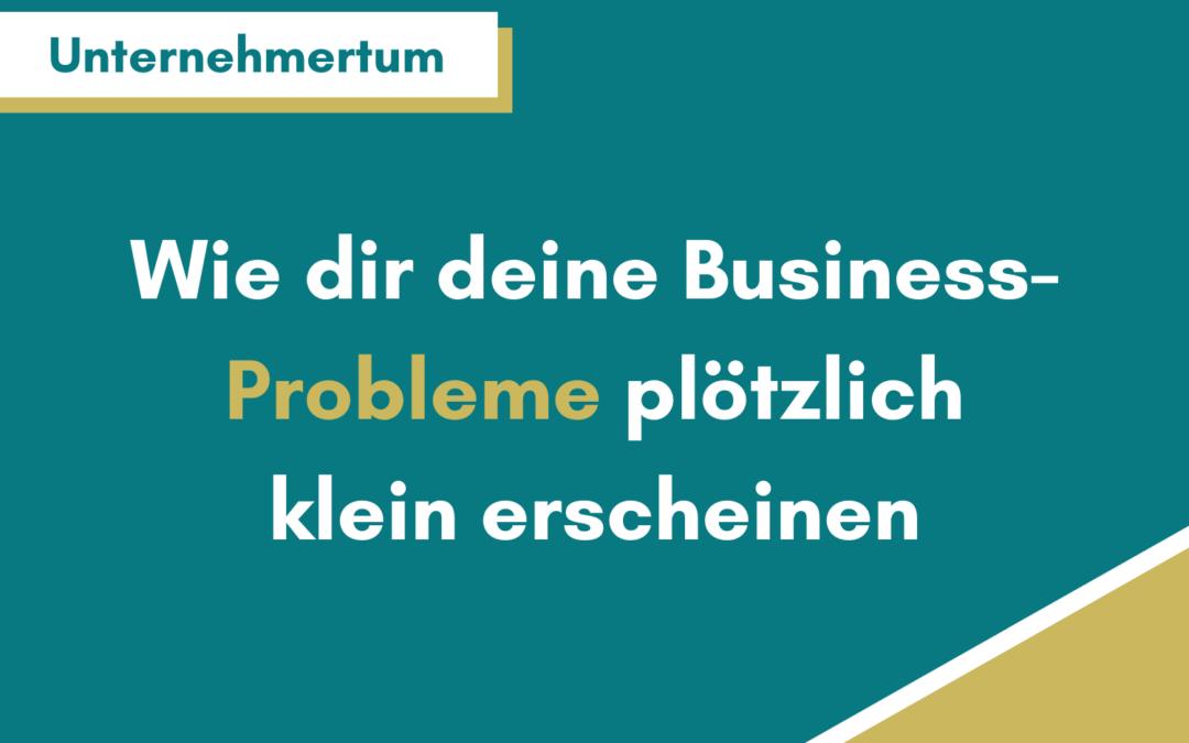 So lässt du deine Business-Probleme unbedeutend erscheinen